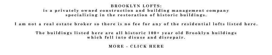 "BROOKLYN LOFTS: I run a construction and building management company  specializing in the restoration of historic buildings.   I am not a real estate broker so there is no fee for any of the residential lofts listed here.  The buildings listed here are all historic 100+ year old Brooklyn buildings  which fell into disuse and disrepair.  Light is the #1 concern when designing a live/work loft space, and all of the lofts were built with the artist in mind, including high ceilings, many windows, and lots of outlets. Great care was taken to preserve original details of the old buildings during renovations which took place around 2000 - 2001.  	 The lofts come in all different sizes and shapes from 500 square feet to 3500 square feet.  all the basics are there but the lofts are not decorated or ""designed"" they are blank open spaces with basic, high quality appliances and fixtures.  Every loft has a kitchen and one or more bathroom and heat, hot water and electricity. All the lofts come with energy efficient windows and ultra efficient gas fired forced hot air furnaces. a super is always available for repairs.  Many of the lofts have views of Manhattan. Most of the lofts have the original wood floors and brick walls. The lofts have no furniture or furnishing and the kitchens and bathrooms are simple with simple but reliable fixtures. All buildings have intercoms and coin-op laundry rooms. All lofts are close to a subway station that will bring you to Manhattan. Prices vary from loft to loft but are always reasonable and always a small fraction of what you would pay for the same space in Manhattan.  -Paul Joffe"